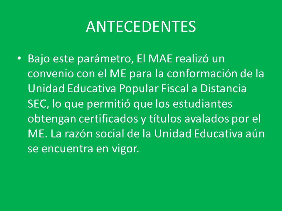 ANTECEDENTES Bajo este parámetro, El MAE realizó un convenio con el ME para la conformación de la Unidad Educativa Popular Fiscal a Distancia SEC, lo que permitió que los estudiantes obtengan certificados y títulos avalados por el ME.