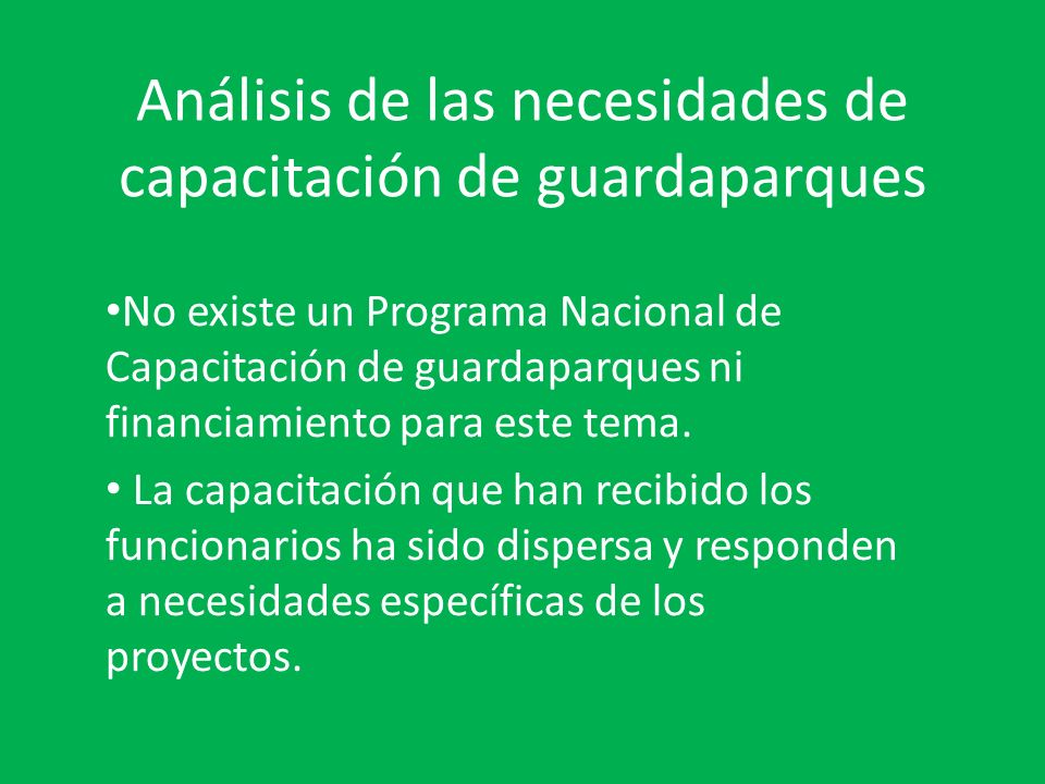Análisis de las necesidades de capacitación de guardaparques No existe un Programa Nacional de Capacitación de guardaparques ni financiamiento para este tema.