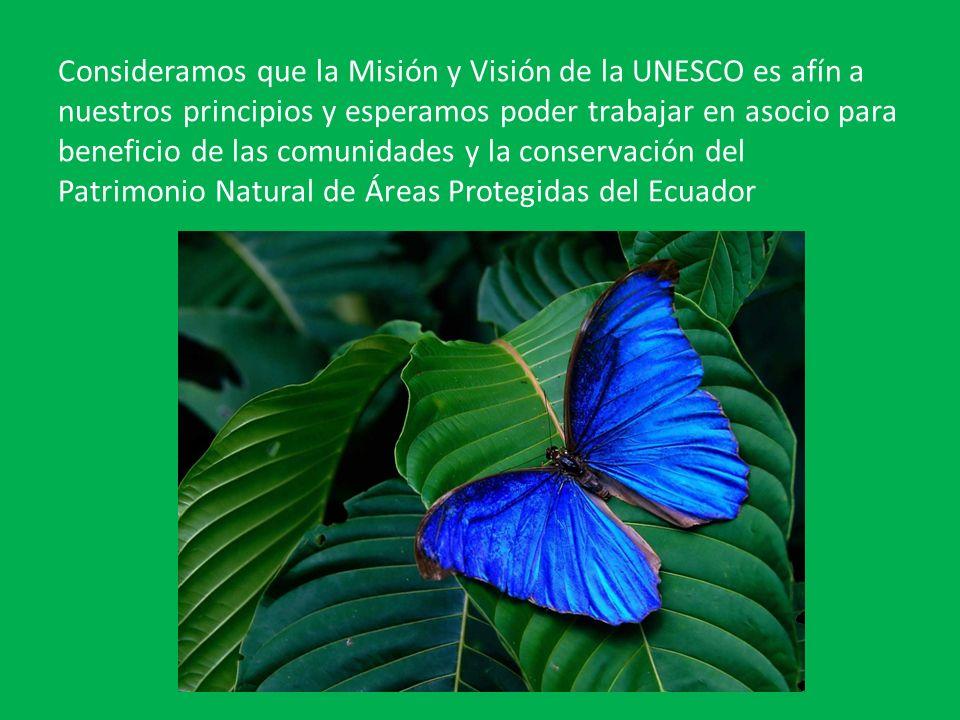 Consideramos que la Misión y Visión de la UNESCO es afín a nuestros principios y esperamos poder trabajar en asocio para beneficio de las comunidades y la conservación del Patrimonio Natural de Áreas Protegidas del Ecuador