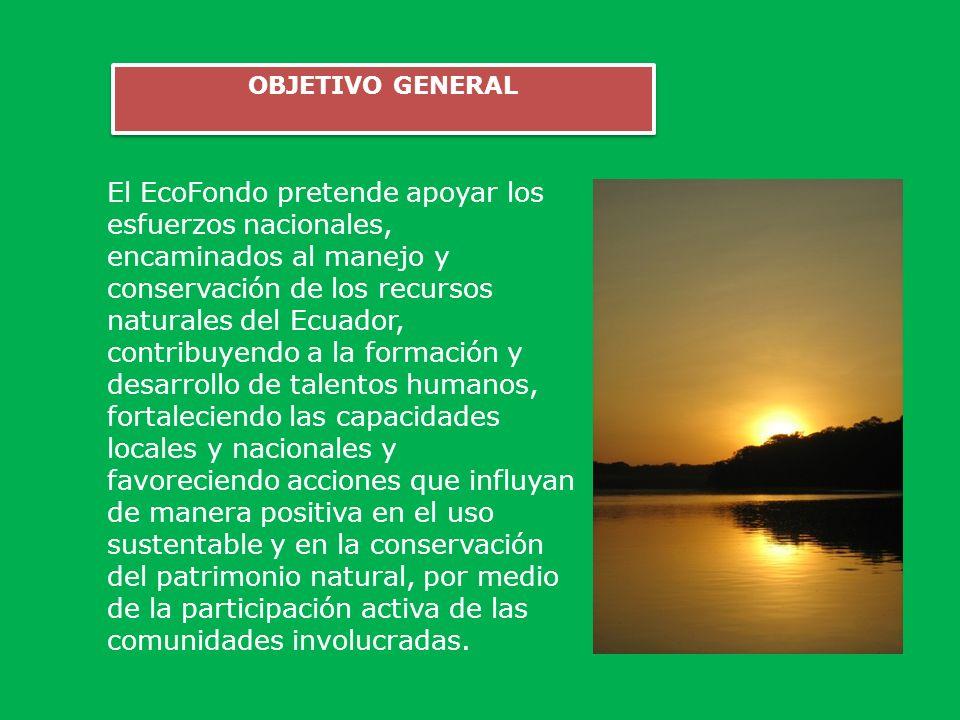 OBJETIVO GENERAL El EcoFondo pretende apoyar los esfuerzos nacionales, encaminados al manejo y conservación de los recursos naturales del Ecuador, con