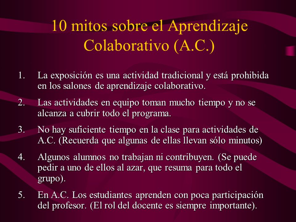 10 mitos sobre el Aprendizaje Colaborativo (A.C.) 1.La exposición es una actividad tradicional y está prohibida en los salones de aprendizaje colaborativo.