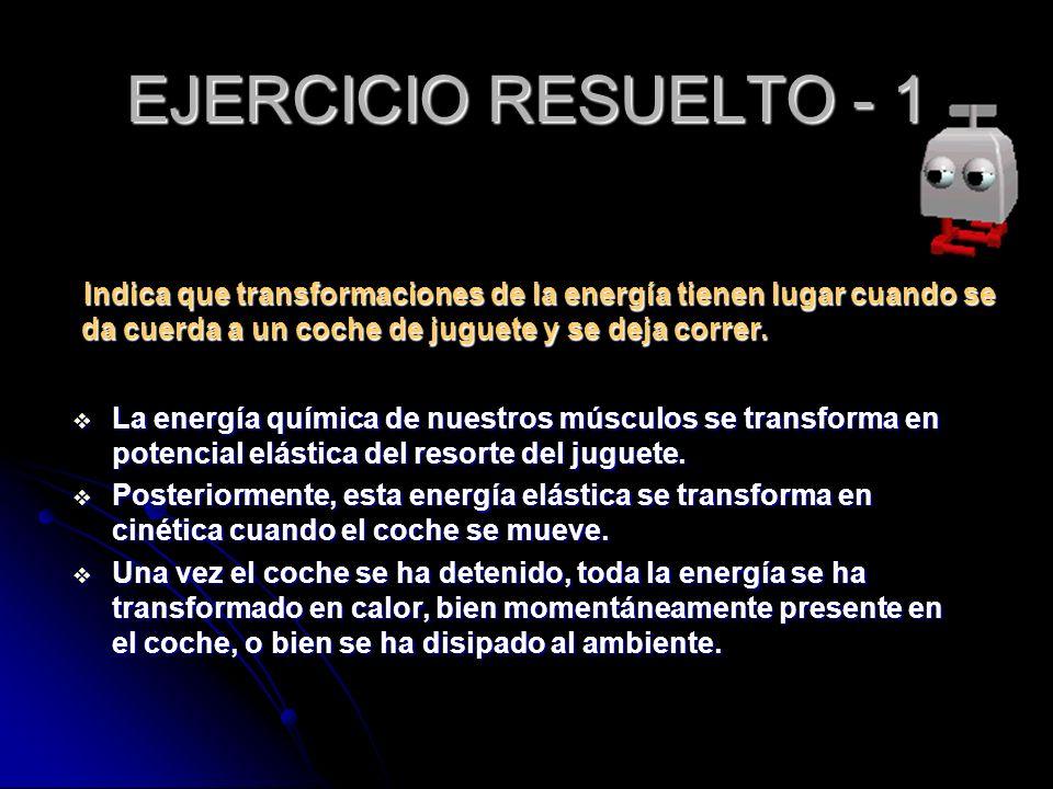 EJERCICIO RESUELTO - 1 Indica que transformaciones de la energía tienen lugar cuando se da cuerda a un coche de juguete y se deja correr. Indica que t