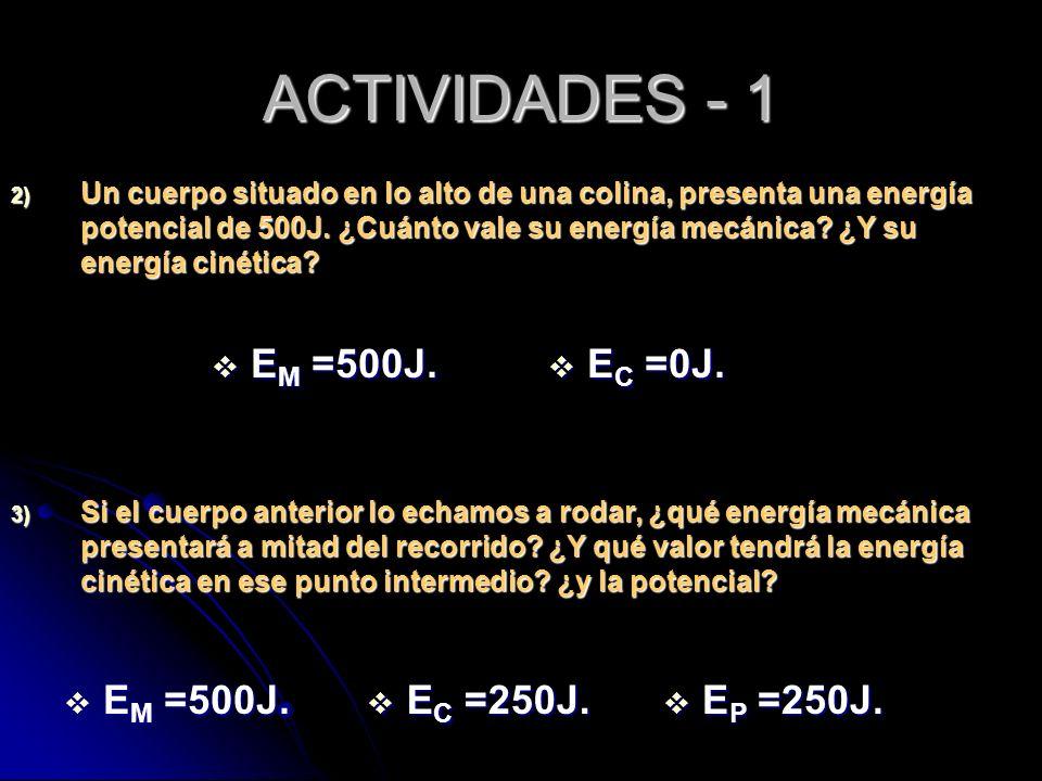 ACTIVIDADES - 1 2) Un cuerpo situado en lo alto de una colina, presenta una energía potencial de 500J. ¿Cuánto vale su energía mecánica? ¿Y su energía