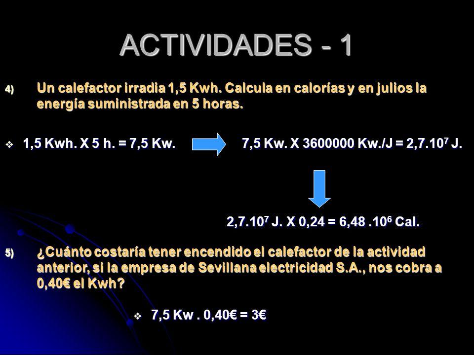 ACTIVIDADES - 1 4) Un calefactor irradia 1,5 Kwh. Calcula en calorías y en julios la energía suministrada en 5 horas. 1,5 Kwh. X 5 h. = 7,5 Kw. 1,5 Kw