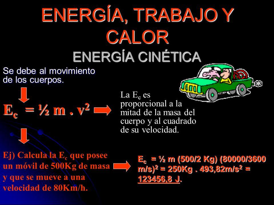 ENERGÍA CINÉTICA La E c es proporcional a la mitad de la masa del cuerpo y al cuadrado de su velocidad. Ej) Calcula la E c que posee un móvil de 500Kg