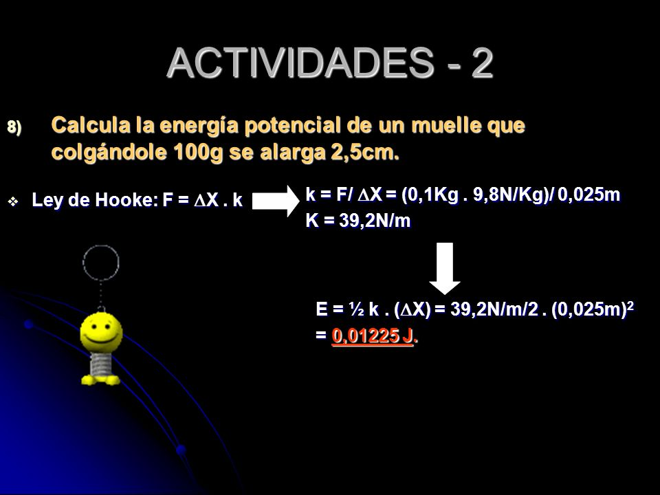 ACTIVIDADES - 2 8) Calcula la energía potencial de un muelle que colgándole 100g se alarga 2,5cm. Ley de Hooke: F = X. k Ley de Hooke: F = X. k E = ½