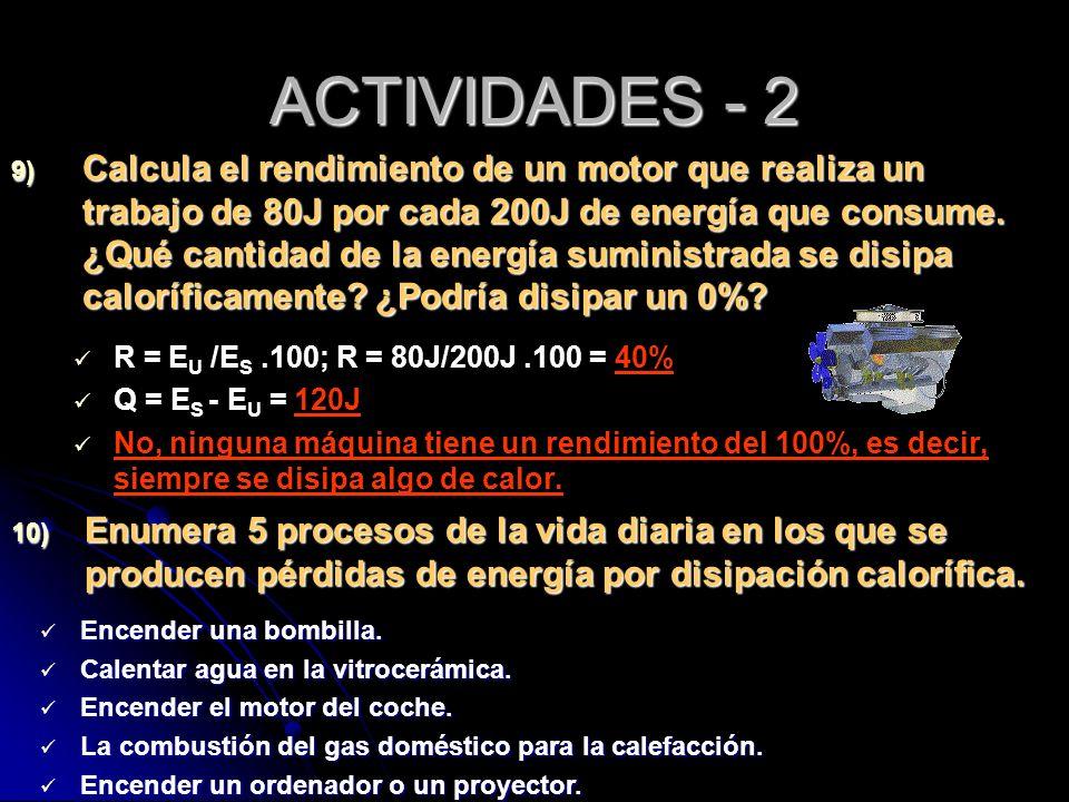 ACTIVIDADES - 2 9) Calcula el rendimiento de un motor que realiza un trabajo de 80J por cada 200J de energía que consume. ¿Qué cantidad de la energía