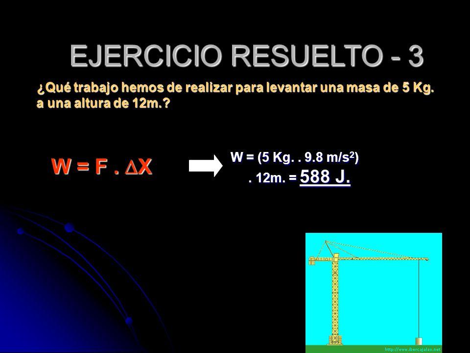 ¿Qué trabajo hemos de realizar para levantar una masa de 5 Kg. a una altura de 12m.? W = (5 Kg.. 9.8 m/s 2 ). 12m. = 588 J. W = F. X EJERCICIO RESUELT