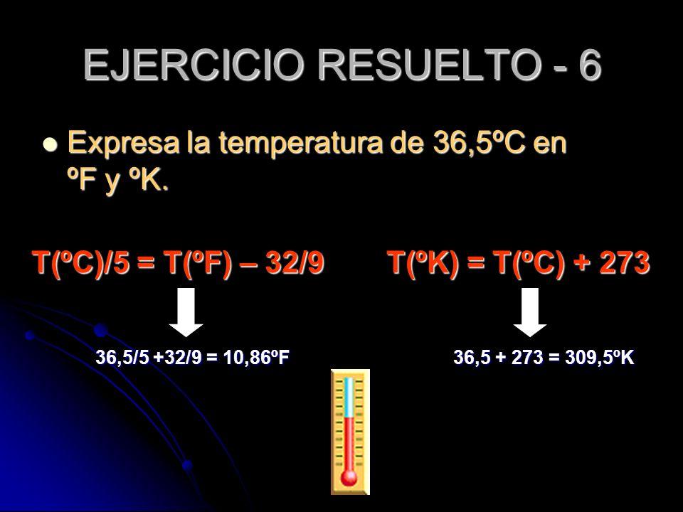 Expresa la temperatura de 36,5ºC en ºF y ºK. Expresa la temperatura de 36,5ºC en ºF y ºK. EJERCICIO RESUELTO - 6 36,5/5 +32/9 = 10,86ºF T(ºC)/5 = T(ºF