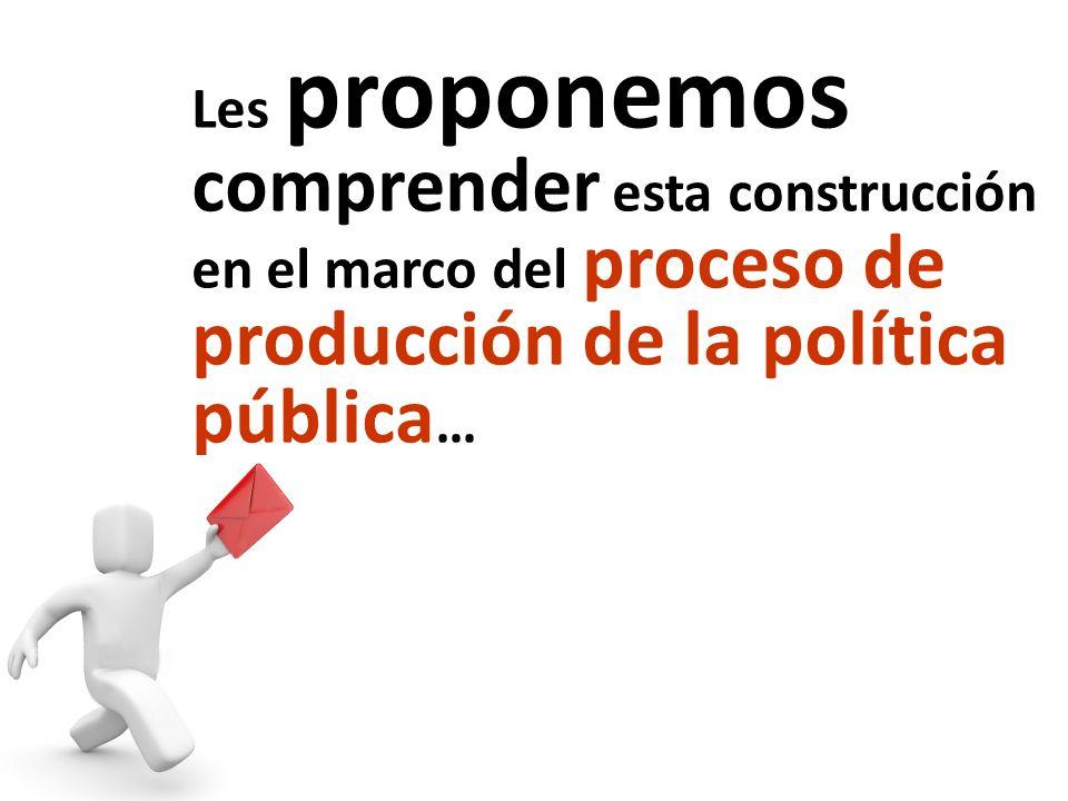 Les proponemos comprender esta construcción en el marco del proceso de producción de la política pública …