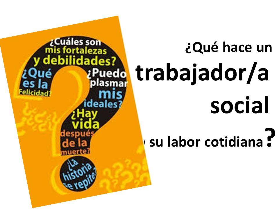 ¿Qué hace un trabajador/a social en su labor cotidiana ?