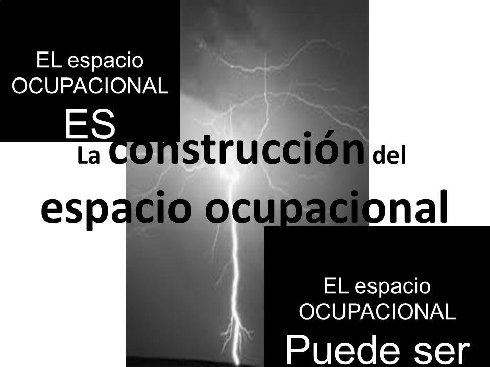 La construcción del espacio ocupacional EL espacio OCUPACIONAL ES EL espacio OCUPACIONAL Puede ser