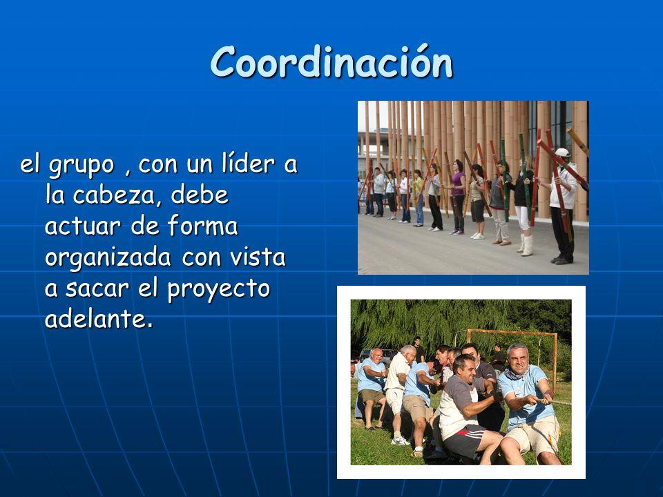 Coordinación el grupo, con un líder a la cabeza, debe actuar de forma organizada con vista a sacar el proyecto adelante.