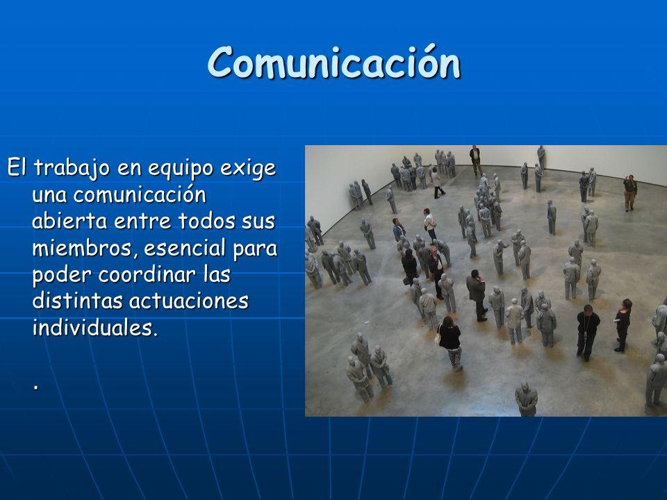 Comunicación El trabajo en equipo exige una comunicación abierta entre todos sus miembros, esencial para poder coordinar las distintas actuaciones individuales..