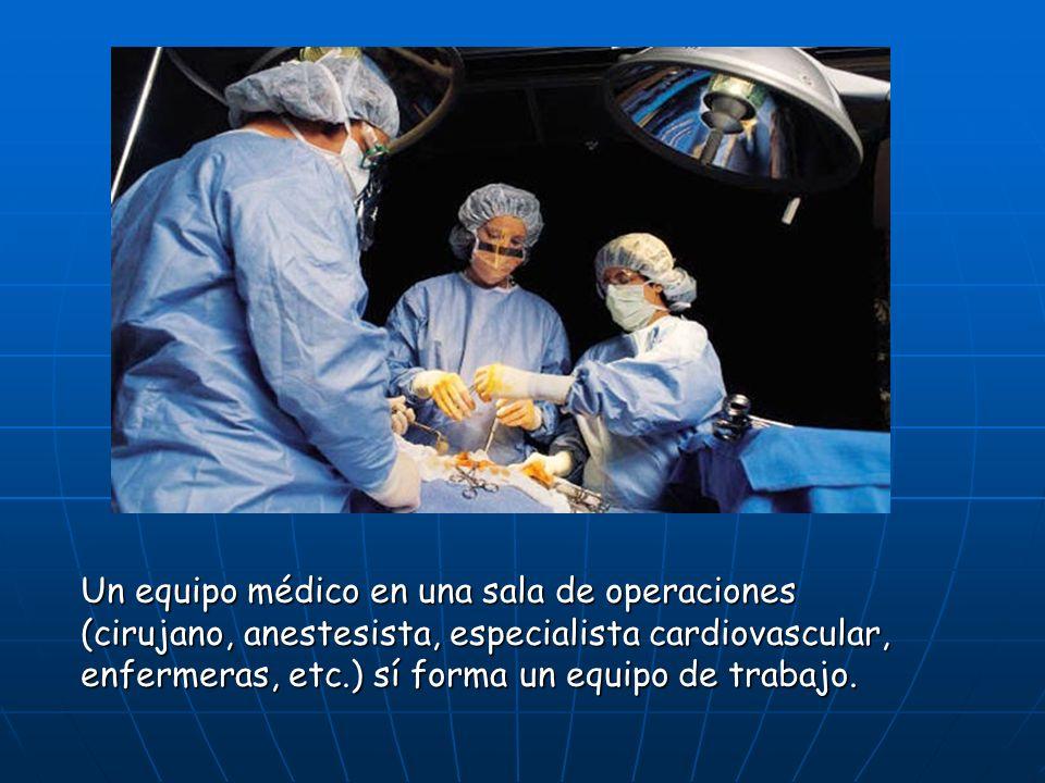 Un equipo médico en una sala de operaciones (cirujano, anestesista, especialista cardiovascular, enfermeras, etc.) sí forma un equipo de trabajo.
