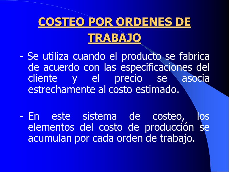 COSTEO POR ORDENES DE TRABAJO - Se utiliza cuando el producto se fabrica de acuerdo con las especificaciones del cliente y el precio se asocia estrechamente al costo estimado.