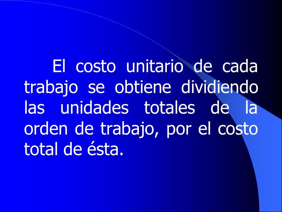 El costo unitario de cada trabajo se obtiene dividiendo las unidades totales de la orden de trabajo, por el costo total de ésta.