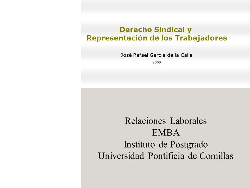 Relaciones Laborales EMBA Instituto de Postgrado Universidad Pontificia de Comillas Derecho Sindical y Representación de los Trabajadores José Rafael García de la Calle 2008