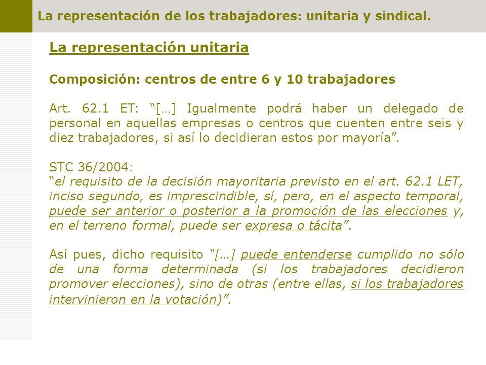 La representación de los trabajadores: unitaria y sindical. La representación unitaria Composición: centros de entre 6 y 10 trabajadores Art. 62.1 ET: