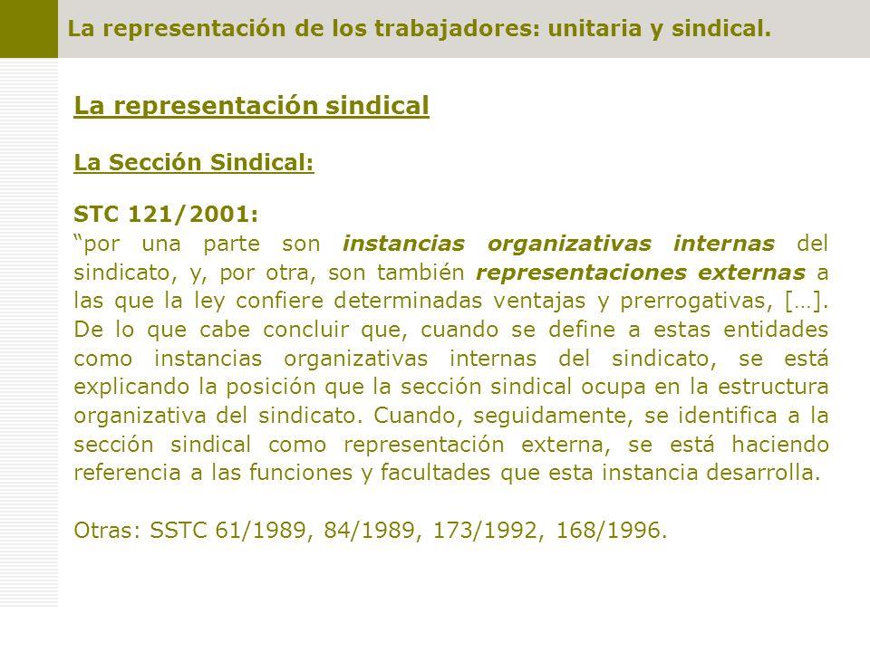La representación de los trabajadores: unitaria y sindical. La representación sindical La Sección Sindical: STC 121/2001: por una parte son instancias