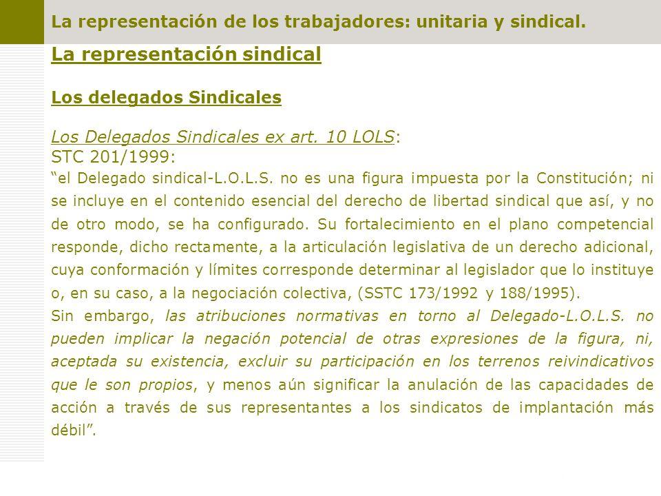 La representación sindical Los delegados Sindicales Los Delegados Sindicales ex art. 10 LOLS: STC 201/1999: el Delegado sindical-L.O.L.S. no es una fi