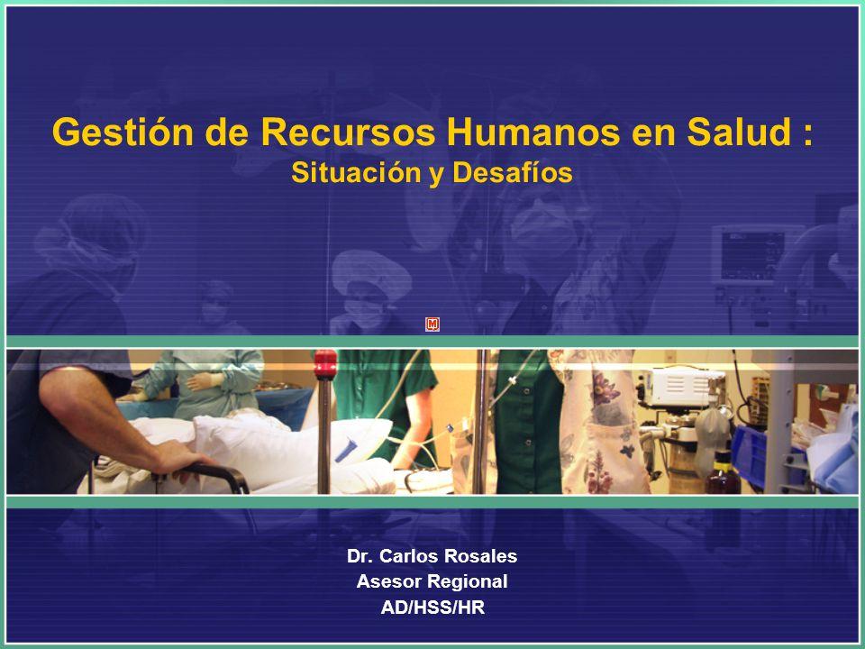 Gestión de Recursos Humanos en Salud : Situación y Desafíos Dr. Carlos Rosales Asesor Regional AD/HSS/HR