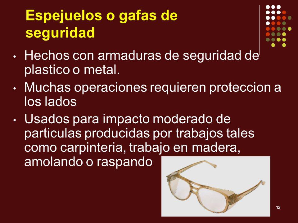 12 Espejuelos o gafas de seguridad Hechos con armaduras de seguridad de plastico o metal. Muchas operaciones requieren proteccion a los lados Usados p