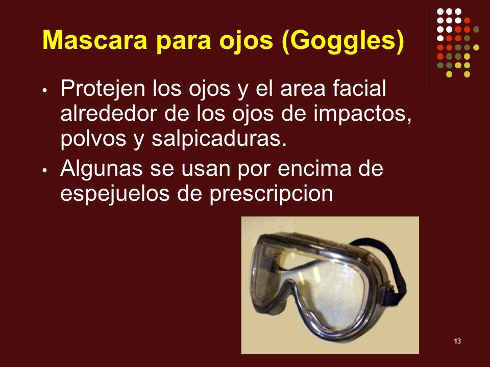 13 Mascara para ojos (Goggles) Protejen los ojos y el area facial alrededor de los ojos de impactos, polvos y salpicaduras. Algunas se usan por encima