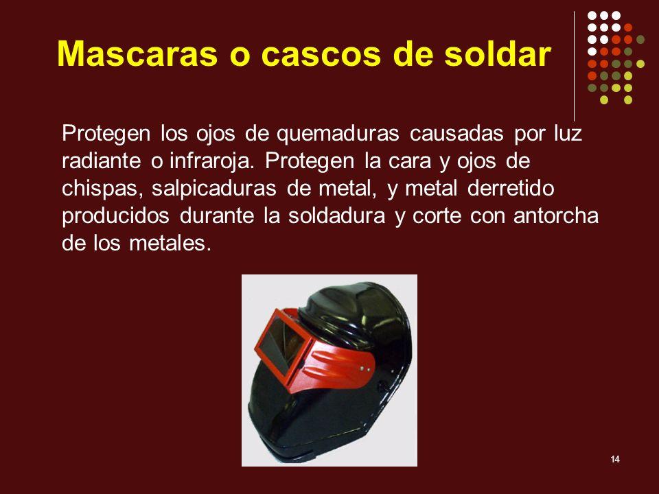 14 Mascaras o cascos de soldar Protegen los ojos de quemaduras causadas por luz radiante o infraroja. Protegen la cara y ojos de chispas, salpicaduras