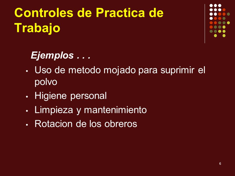 6 Controles de Practica de Trabajo Uso de metodo mojado para suprimir el polvo Higiene personal Limpieza y mantenimiento Rotacion de los obreros Ejemp