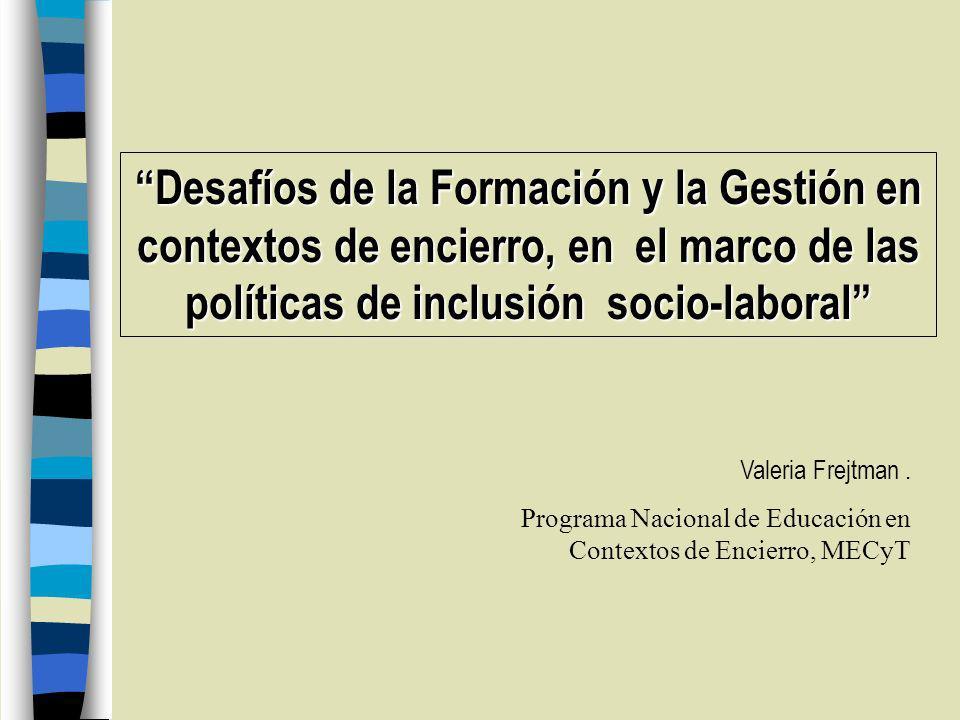 Desafíos de la Formación y la Gestión en contextos de encierro, en el marco de las políticas de inclusión socio-laboral Valeria Frejtman.