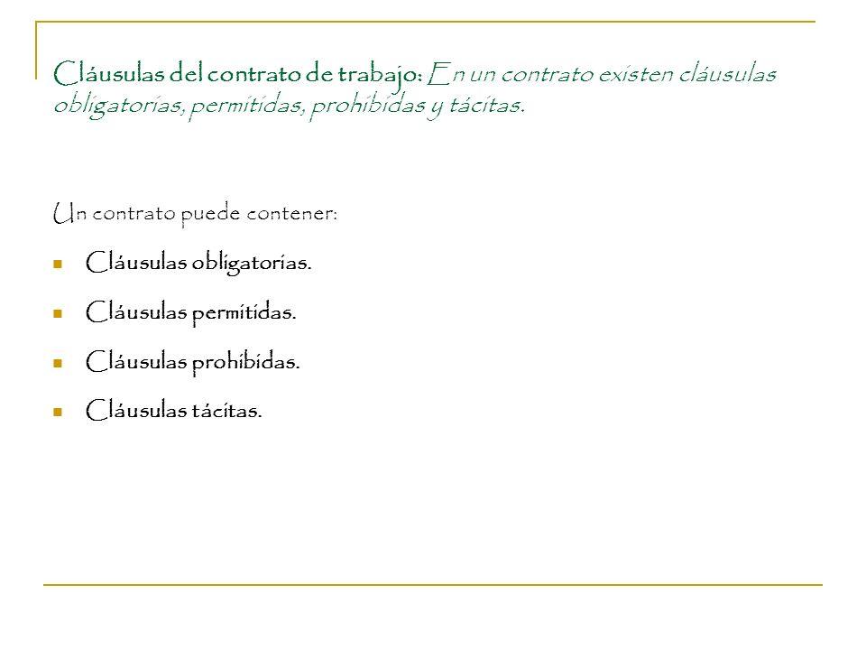 Cláusulas del contrato de trabajo: En un contrato existen cláusulas obligatorias, permitidas, prohibidas y tácitas. Un contrato puede contener: Cláusu