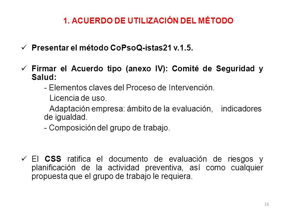 1. ACUERDO DE UTILIZACIÓN DEL MÉTODO Presentar el método CoPsoQ-istas21 v.1.5. Firmar el Acuerdo tipo (anexo IV): Comité de Seguridad y Salud: - Eleme