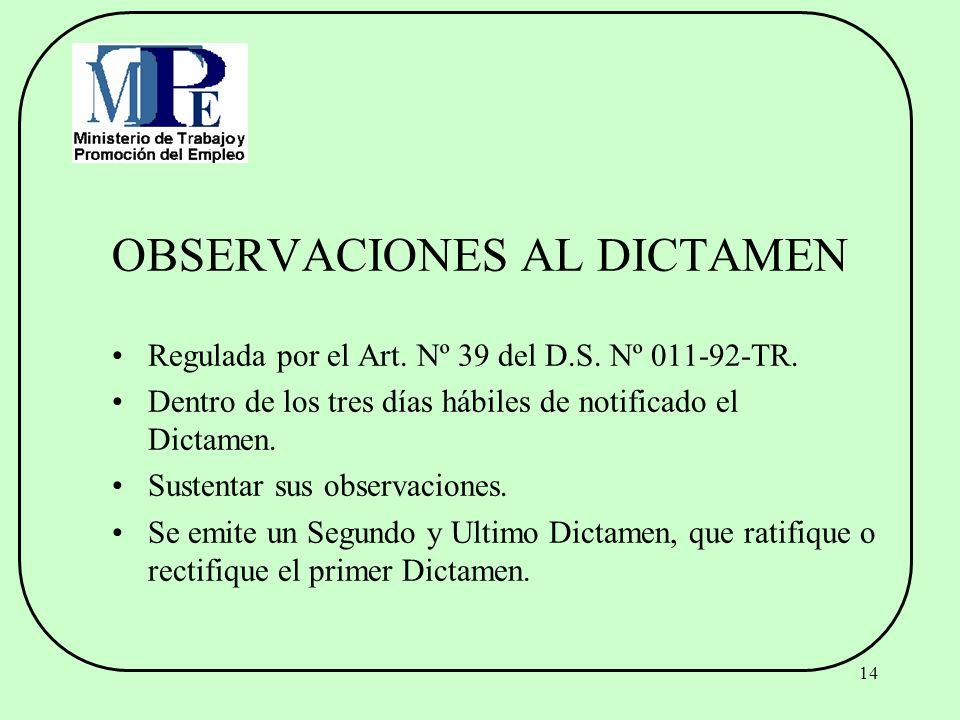 14 OBSERVACIONES AL DICTAMEN Regulada por el Art. Nº 39 del D.S. Nº 011-92-TR. Dentro de los tres días hábiles de notificado el Dictamen. Sustentar su