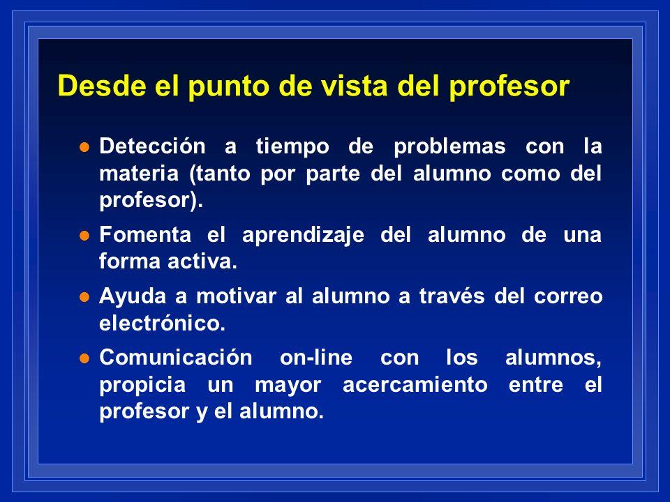 Desde el punto de vista del profesor l Detección a tiempo de problemas con la materia (tanto por parte del alumno como del profesor). l Fomenta el apr