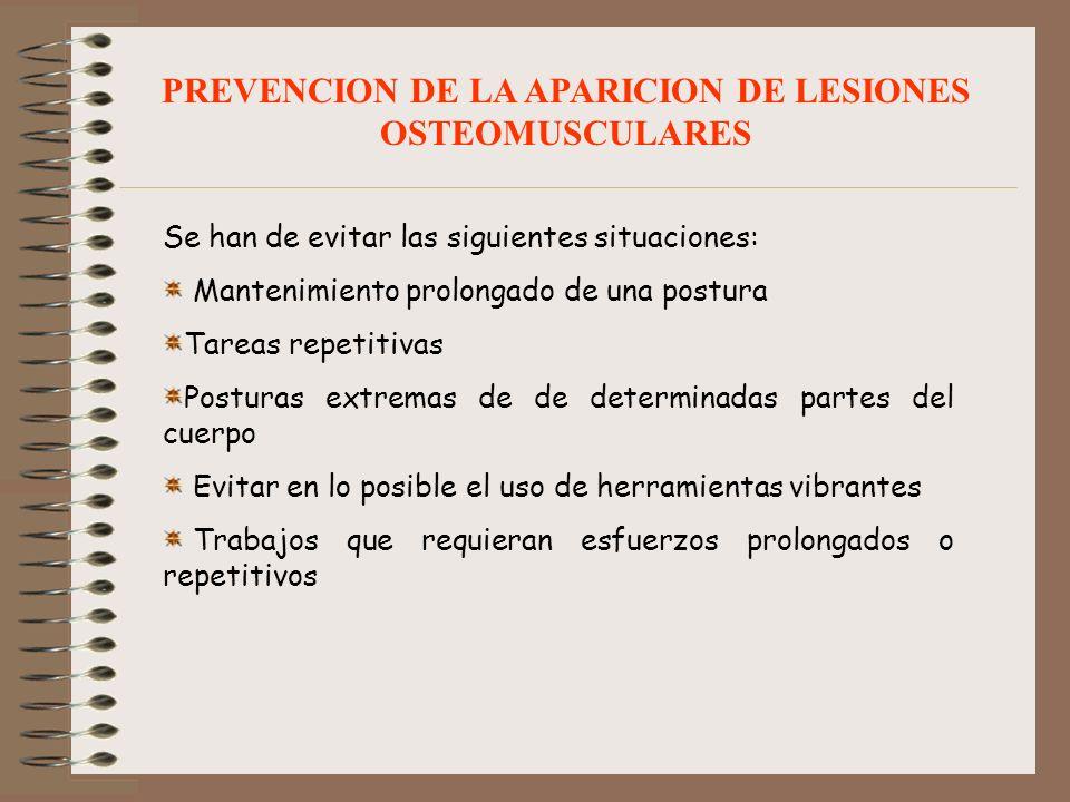 PREVENCION DE LA APARICION DE LESIONES OSTEOMUSCULARES Se han de evitar las siguientes situaciones: Mantenimiento prolongado de una postura Tareas rep