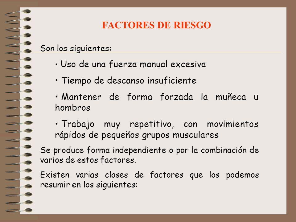 FACTORES DE RIESGO Son los siguientes: Uso de una fuerza manual excesiva Tiempo de descanso insuficiente Mantener de forma forzada la muñeca u hombros