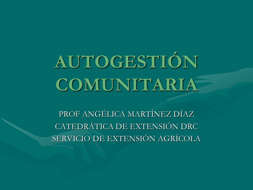 AUTOGESTIÓN COMUNITARIA PROF ANGÉLICA MARTÍNEZ DÍAZ CATEDRÁTICA DE EXTENSIÓN DRC SERVICIO DE EXTENSIÓN AGRÍCOLA