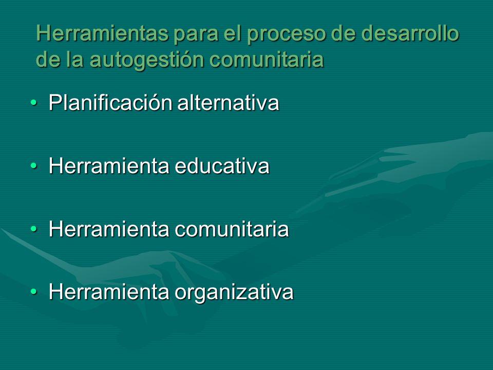 Herramientas para el proceso de desarrollo de la autogestión comunitaria Planificación alternativaPlanificación alternativa Herramienta educativaHerra