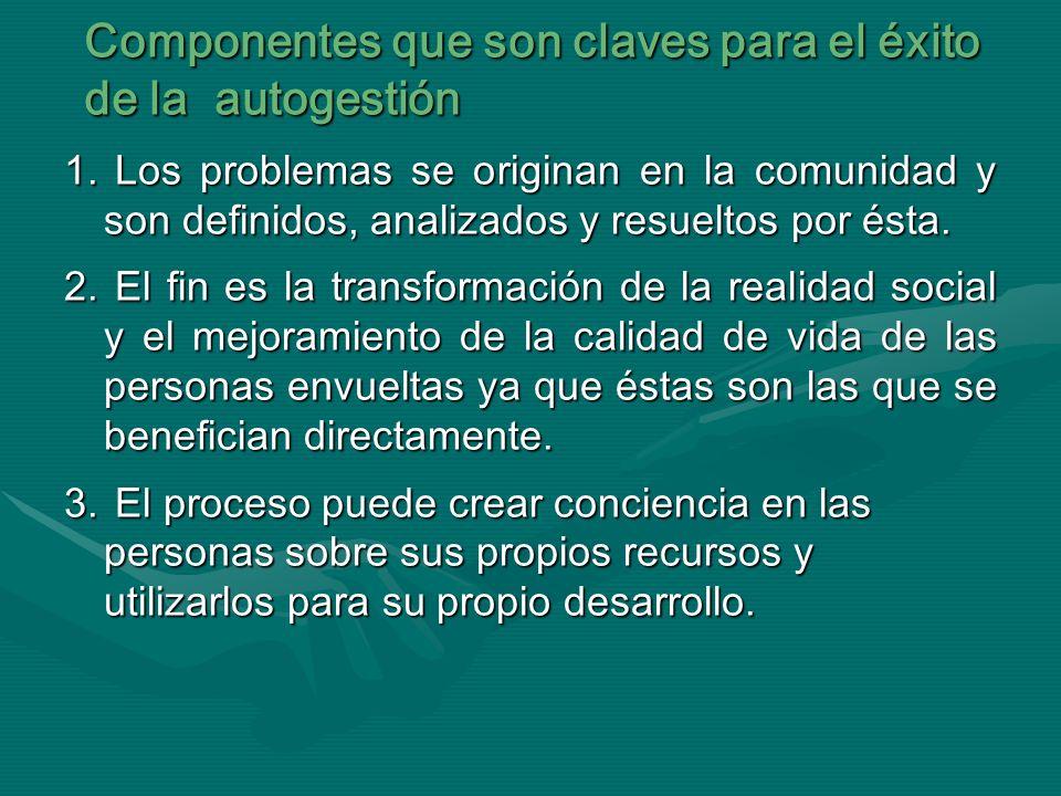 Componentes que son claves para el éxito de la autogestión 1. Los problemas se originan en la comunidad y son definidos, analizados y resueltos por és