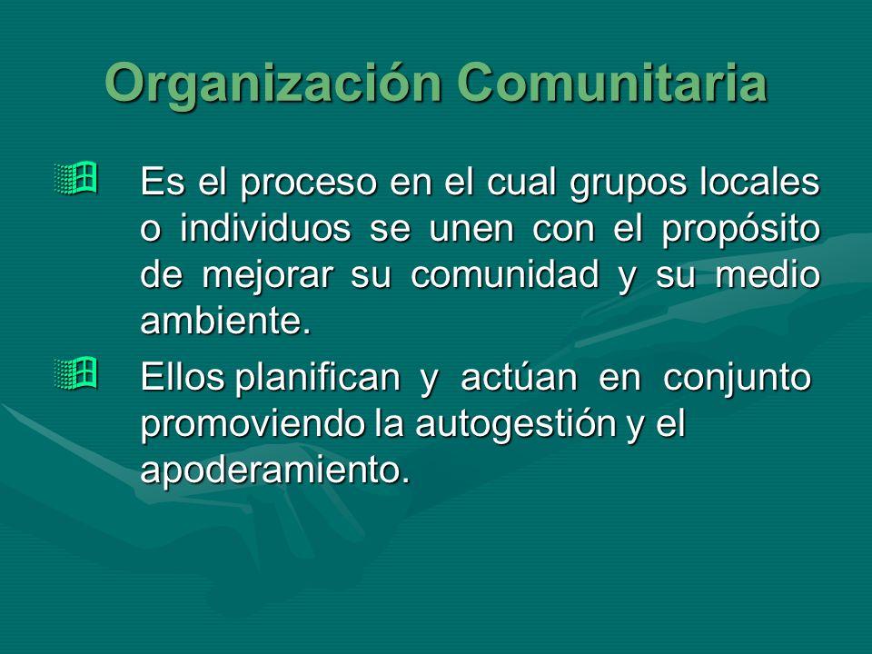 Organización Comunitaria Es el proceso en el cual grupos locales o individuos se unen con el propósito de mejorar su comunidad y su medio ambiente. Es