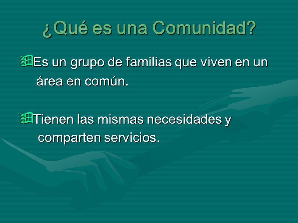 ¿Qué es una Comunidad? Es un grupo de familias que viven en un Es un grupo de familias que viven en un área en común. área en común. Tienen las mismas