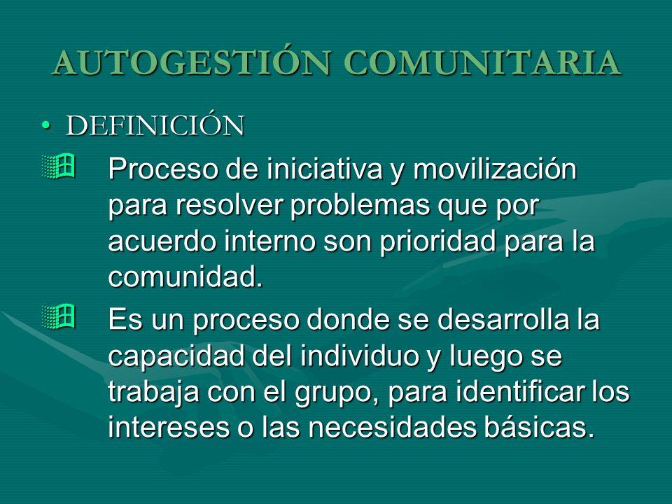 AUTOGESTIÓN COMUNITARIA DEFINICIÓNDEFINICIÓN Proceso de iniciativa y movilización para resolver problemas que por acuerdo interno son prioridad para l