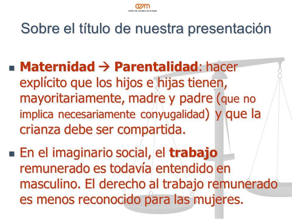 Sobre el título de nuestra presentación Maternidad Parentalidad: hacer explícito que los hijos e hijas tienen, mayoritariamente, madre y padre ( que no implica necesariamente conyugalidad ) y que la crianza debe ser compartida.