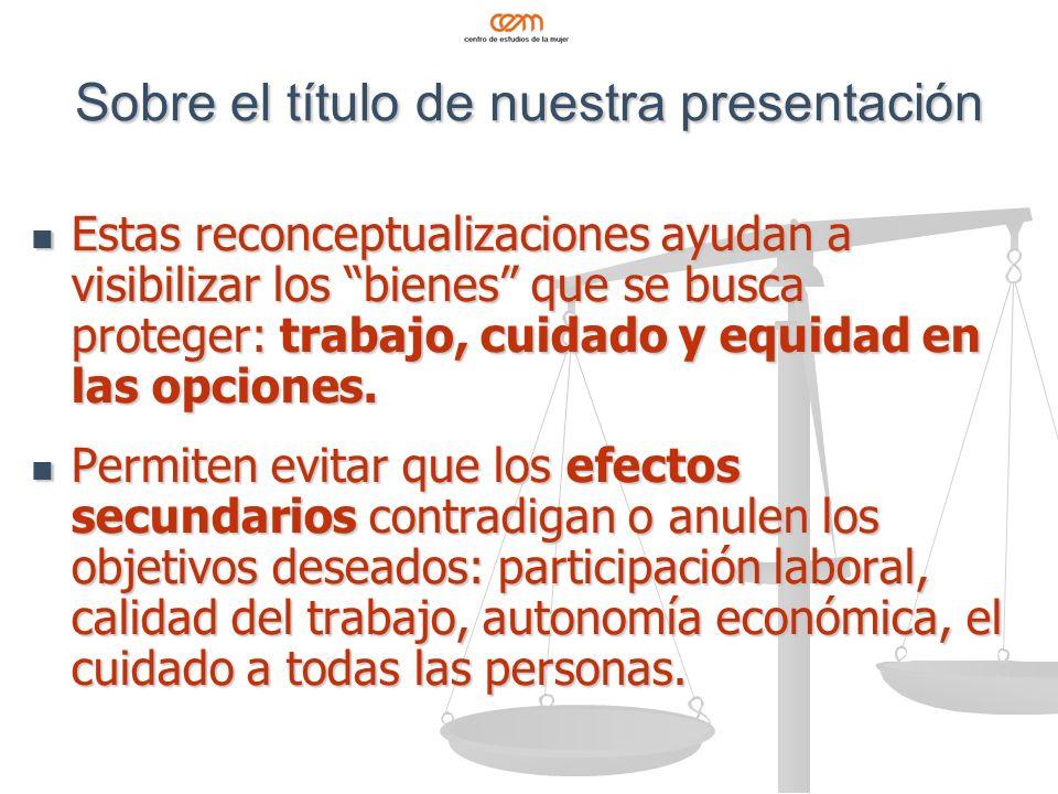 Sobre el título de nuestra presentación Estas reconceptualizaciones ayudan a visibilizar los bienes que se busca proteger: trabajo, cuidado y equidad en las opciones.