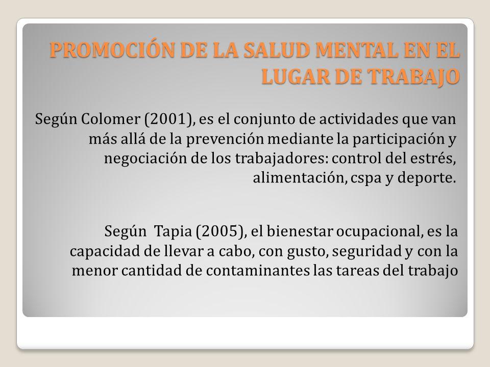 PROMOCIÓN DE LA SALUD MENTAL EN EL LUGAR DE TRABAJO Según Colomer (2001), es el conjunto de actividades que van más allá de la prevención mediante la