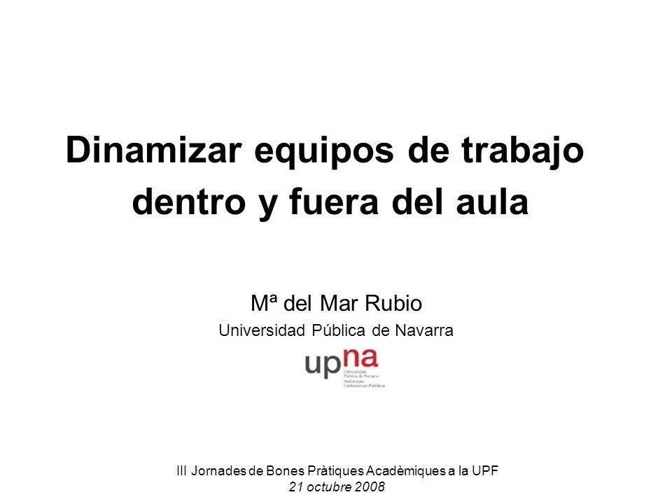 III Jornades de Bones Pràtiques Acadèmiques a la UPF 21 octubre 2008 Dinamizar equipos de trabajo dentro y fuera del aula Mª del Mar Rubio Universidad Pública de Navarra