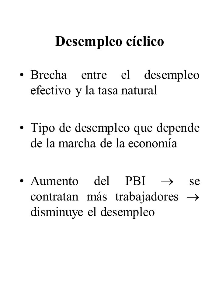 Desempleo cíclico Brecha entre el desempleo efectivo y la tasa natural Tipo de desempleo que depende de la marcha de la economía Aumento del PBI se co