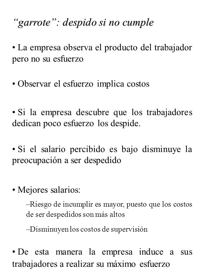 garrote: despido si no cumple La empresa observa el producto del trabajador pero no su esfuerzo Observar el esfuerzo implica costos Si la empresa desc