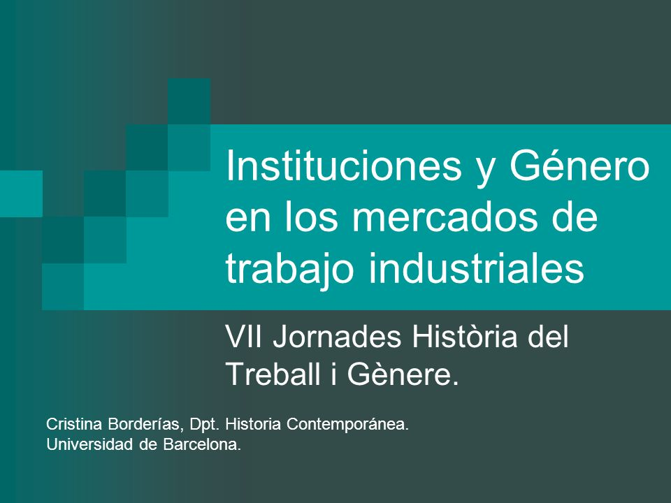 Instituciones y Género en los mercados de trabajo industriales VII Jornades Història del Treball i Gènere. Cristina Borderías, Dpt. Historia Contempor